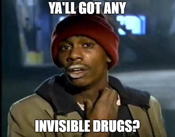 Y'all Got Any More Of That Meme | YA'LL GOT ANY INVISIBLE DRUGS? | image tagged in memes,y'all got any more of that | made w/ Imgflip meme maker