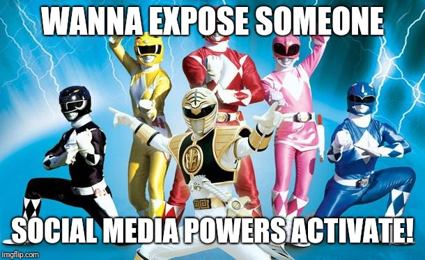 power rangers | WANNA EXPOSE SOMEONE SOCIAL MEDIA POWERS ACTIVATE! | image tagged in power rangers | made w/ Imgflip meme maker