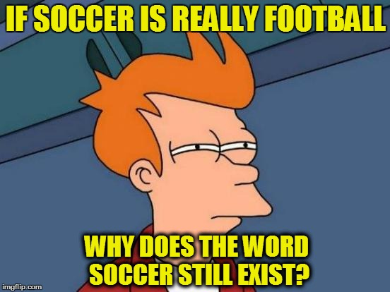 Futurama Fry Meme | IF SOCCER IS REALLY FOOTBALL WHY DOES THE WORD SOCCER STILL EXIST? | image tagged in memes,futurama fry | made w/ Imgflip meme maker