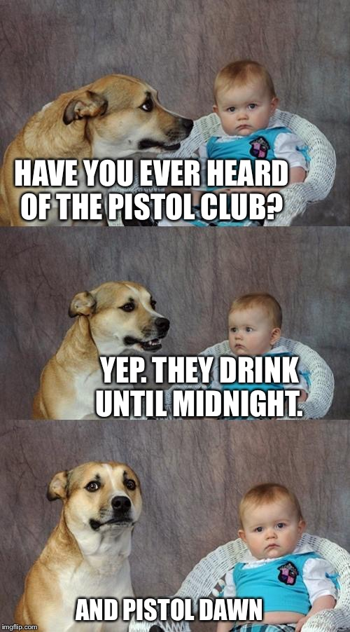 Dad Joke Dog Meme | HAVE YOU EVER HEARD OF THE PISTOL CLUB? YEP. THEY DRINK UNTIL MIDNIGHT. AND PISTOL DAWN | image tagged in memes,dad joke dog | made w/ Imgflip meme maker