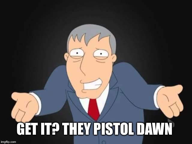GET IT? THEY PISTOL DAWN | made w/ Imgflip meme maker