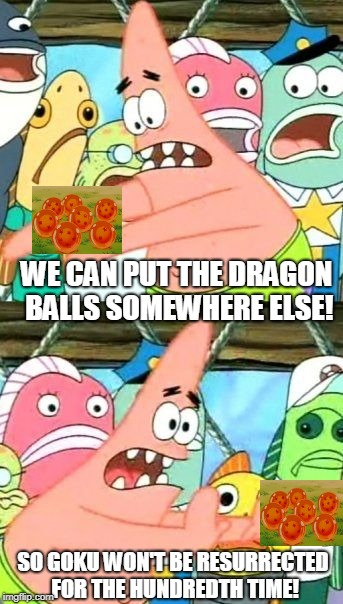Destroy All Radars! | WE CAN PUT THE DRAGON BALLS SOMEWHERE ELSE! SO GOKU WON'T BE RESURRECTED FOR THE HUNDREDTH TIME! | image tagged in memes,put it somewhere else patrick | made w/ Imgflip meme maker
