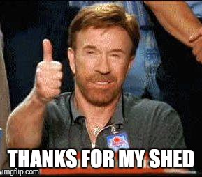 THANKS FOR MY SHED | made w/ Imgflip meme maker