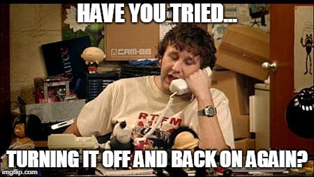 IT Crowd | HAVE YOU TRIED... TURNING IT OFF AND BACK ON AGAIN? | image tagged in it crowd | made w/ Imgflip meme maker