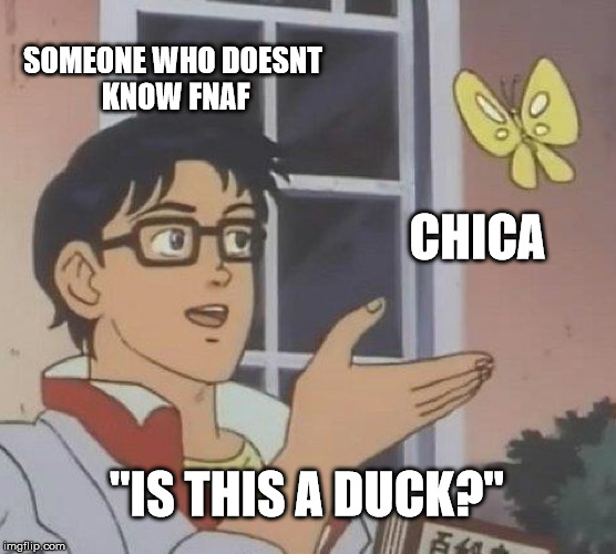 "Is This A Pigeon Meme | SOMEONE WHO DOESNT KNOW FNAF CHICA ""IS THIS A DUCK?"" 