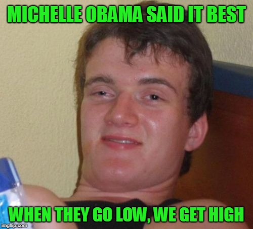 Taking the High Road | MICHELLE OBAMA SAID IT BEST WHEN THEY GO LOW, WE GET HIGH | image tagged in memes,10 guy,stoned | made w/ Imgflip meme maker