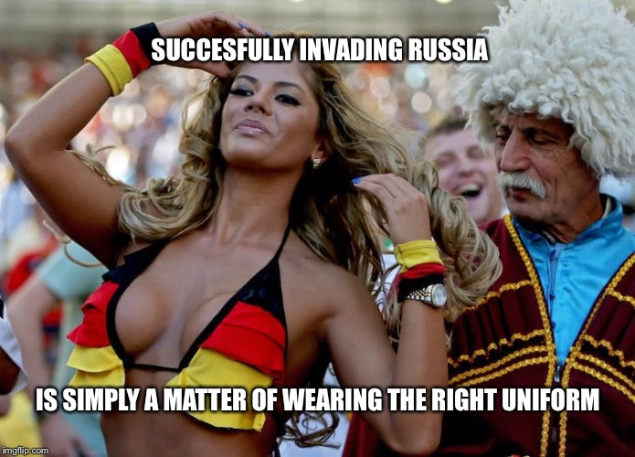 Russia 2018 | SUCCESFULLY INVADING RUSSIA IS SIMPLY A MATTER OF WEARING THE RIGHT UNIFORM | image tagged in russia,germany,uniform,memes,hot girl,bikini | made w/ Imgflip meme maker