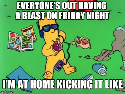 Kicking It like a Karate Guy |  EVERYONE'S OUT HAVING A BLAST ON FRIDAY NIGHT; I'M AT HOME KICKING IT LIKE | image tagged in memes,funny,the simpsons,bart,kickin' it,friday | made w/ Imgflip meme maker