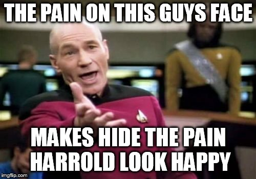 Picard Wtf Meme | THE PAIN ON THIS GUYS FACE MAKES HIDE THE PAIN HARROLD LOOK HAPPY | image tagged in memes,picard wtf | made w/ Imgflip meme maker