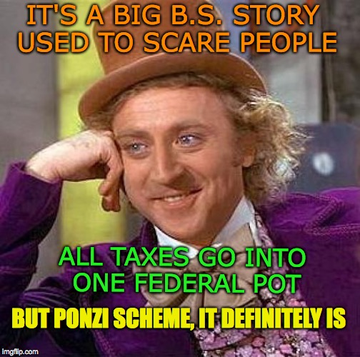 Creepy Condescending Wonka Meme | IT'S A BIG B.S. STORY USED TO SCARE PEOPLE ALL TAXES GO INTO ONE FEDERAL POT BUT PONZI SCHEME, IT DEFINITELY IS | image tagged in memes,creepy condescending wonka | made w/ Imgflip meme maker