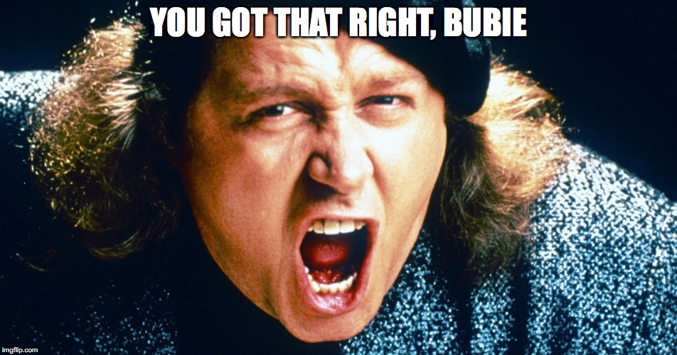 YOU GOT THAT RIGHT, BUBIE | made w/ Imgflip meme maker