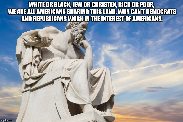 Philosophy | WHITE OR BLACK, JEW OR CHRISTEN, RICH OR POOR, WE ARE ALL AMERICANS SHARING THIS LAND. WHY CAN'T DEMOCRATS AND REPUBLICANS WORK IN THE INTER | image tagged in philosophy | made w/ Imgflip meme maker
