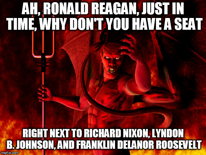Satan | AH, RONALD REAGAN, JUST IN TIME, WHY DON'T YOU HAVE A SEAT RIGHT NEXT TO RICHARD NIXON, LYNDON B. JOHNSON, AND FRANKLIN DELANOR ROOSEVELT | image tagged in satan,ronald reagan,richard nixon,politics,anti politics,anti-politics | made w/ Imgflip meme maker