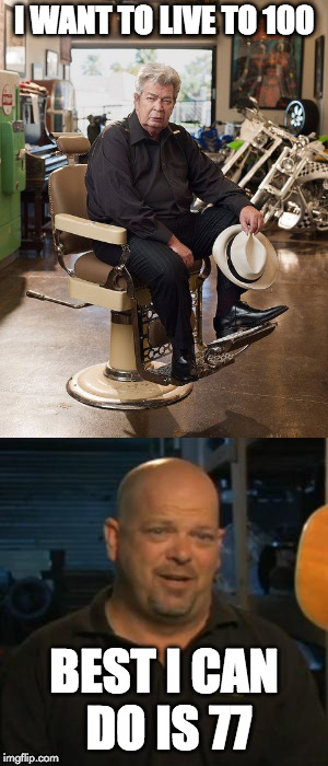 Too soon? | I WANT TO LIVE TO 100 BEST I CAN DO IS 77 | image tagged in pawn stars,rick from pawn stars,100,old man,too soon | made w/ Imgflip meme maker