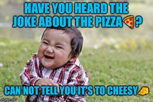 Evil Toddler Meme | HAVE YOU HEARD THE JOKE ABOUT THE PIZZA | image tagged in memes,evil toddler,bad jokes,funny,imgflip users | made w/ Imgflip meme maker