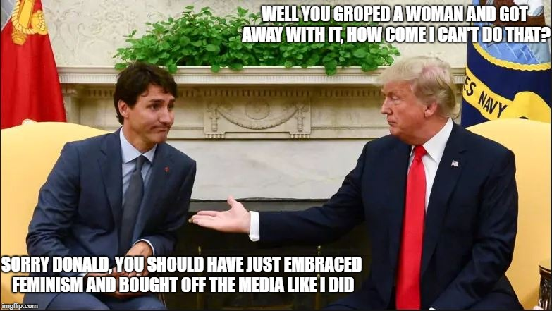 Justin reveals his secret | WELL YOU GROPED A WOMAN AND GOT AWAY WITH IT, HOW COME I CAN'T DO THAT? SORRY DONALD, YOU SHOULD HAVE JUST EMBRACED FEMINISM AND BOUGHT OFF  | image tagged in trudeau and trump,justin trudeau,donald trump,feminist,groping,cbc | made w/ Imgflip meme maker