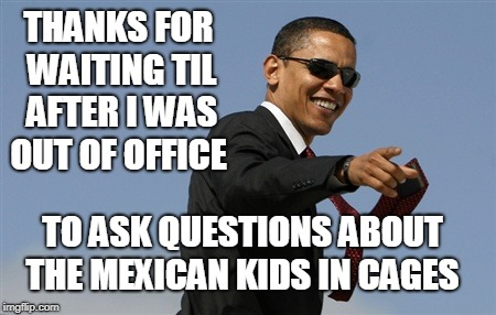 Cool Obama Meme | THANKS FOR WAITING TIL AFTER I WAS OUT OF OFFICE TO ASK QUESTIONS ABOUT THE MEXICAN KIDS IN CAGES | image tagged in memes,cool obama,liberal media,immigrant children,trump immigration policy | made w/ Imgflip meme maker