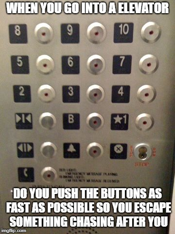 ELEVATOR BUTTONS | WHEN YOU GO INTO A ELEVATOR DO YOU PUSH THE BUTTONS AS FAST AS POSSIBLE SO YOU ESCAPE SOMETHING CHASING AFTER YOU | image tagged in elevator buttons | made w/ Imgflip meme maker