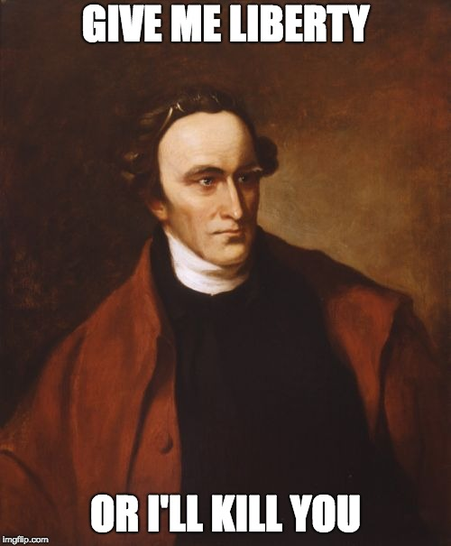 Patrick Henry Meme |  GIVE ME LIBERTY; OR I'LL KILL YOU | image tagged in memes,patrick henry | made w/ Imgflip meme maker