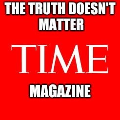 THE TRUTH DOESN'T MATTER MAGAZINE | image tagged in time,truth | made w/ Imgflip meme maker