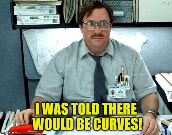 I WAS TOLD THERE WOULD BE CURVES! | made w/ Imgflip meme maker