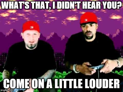 WHAT'S THAT, I DIDN'T HEAR YOU? COME ON A LITTLE LOUDER | made w/ Imgflip meme maker