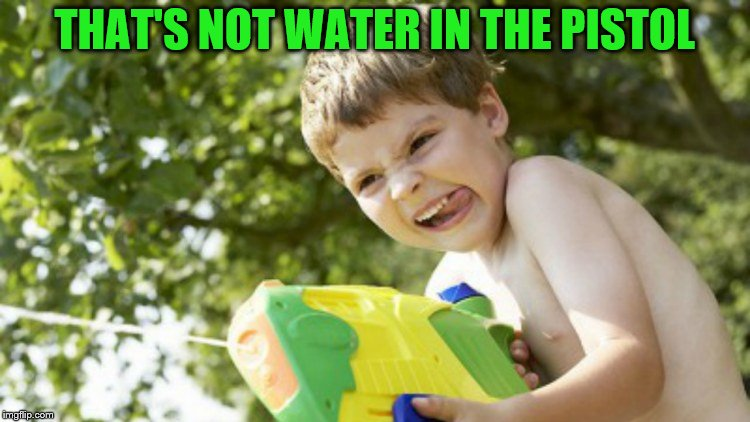 THAT'S NOT WATER IN THE PISTOL | made w/ Imgflip meme maker