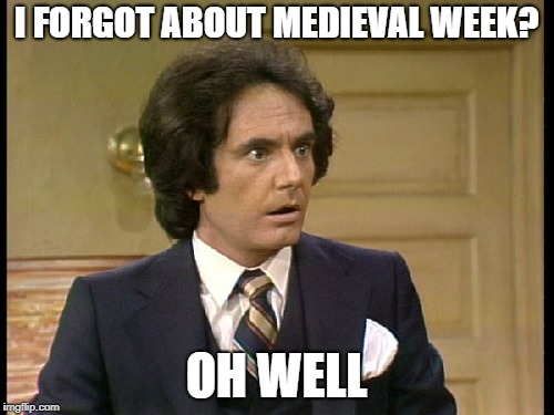 I FORGOT ABOUT MEDIEVAL WEEK? OH WELL | made w/ Imgflip meme maker