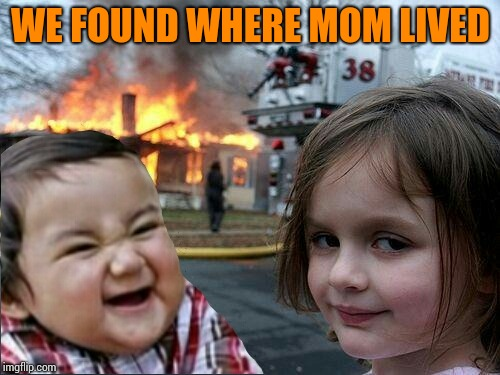 evil toddler and fire girl | WE FOUND WHERE MOM LIVED | image tagged in evil toddler and fire girl | made w/ Imgflip meme maker