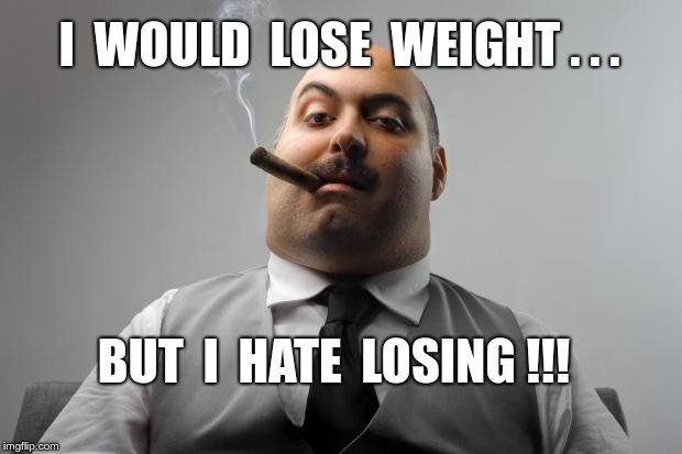 Heavy Hitter | I  WOULD  LOSE  WEIGHT . . . BUT  I  HATE  LOSING !!! | image tagged in memes,scumbag boss | made w/ Imgflip meme maker