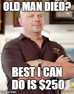 pawn stars | OLD MAN DIED? BEST I CAN DO IS $250 | image tagged in pawn stars | made w/ Imgflip meme maker