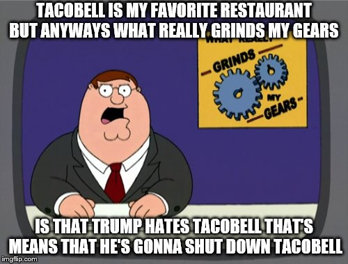 Peter Griffin News Meme | TACOBELL IS MY FAVORITE RESTAURANT BUT ANYWAYS WHAT REALLY GRINDS MY GEARS IS THAT TRUMP HATES TACOBELL THAT'S MEANS THAT HE'S GONNA SHUT DO | image tagged in memes,peter griffin news | made w/ Imgflip meme maker