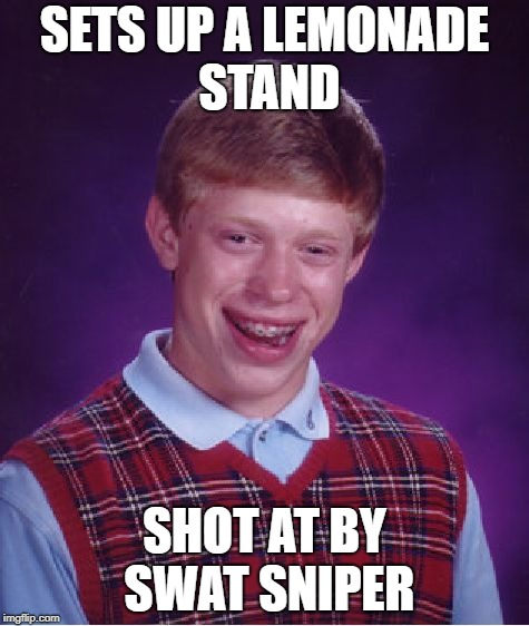 Bad Luck Brian Meme | SETS UP A LEMONADE STAND SHOT AT BY SWAT SNIPER | image tagged in memes,bad luck brian | made w/ Imgflip meme maker