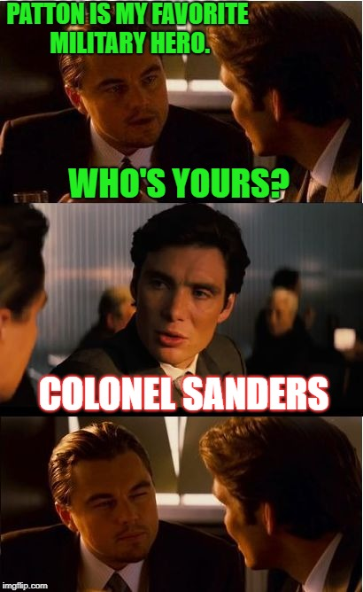 KFC, baby... KFC.  | PATTON IS MY FAVORITE MILITARY HERO. WHO'S YOURS? COLONEL SANDERS | image tagged in memes,inception,funny,first world problems,kfc colonel sanders,bad pun | made w/ Imgflip meme maker