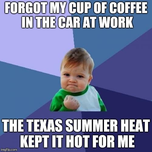 Success Kid Meme | FORGOT MY CUP OF COFFEE IN THE CAR AT WORK THE TEXAS SUMMER HEAT KEPT IT HOT FOR ME | image tagged in memes,success kid | made w/ Imgflip meme maker