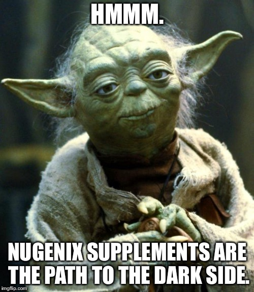 Star Wars Yoda Meme | HMMM. NUGENIX SUPPLEMENTS ARE THE PATH TO THE DARK SIDE. | image tagged in memes,star wars yoda | made w/ Imgflip meme maker