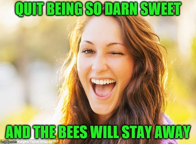 QUIT BEING SO DARN SWEET AND THE BEES WILL STAY AWAY | made w/ Imgflip meme maker