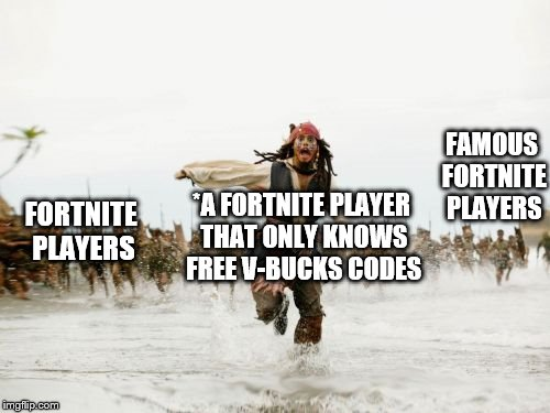 Jack Sparrow Being Chased Meme | *A FORTNITE PLAYER THAT ONLY KNOWS FREE V-BUCKS CODES FORTNITE PLAYERS FAMOUS FORTNITE PLAYERS | image tagged in memes,jack sparrow being chased | made w/ Imgflip meme maker