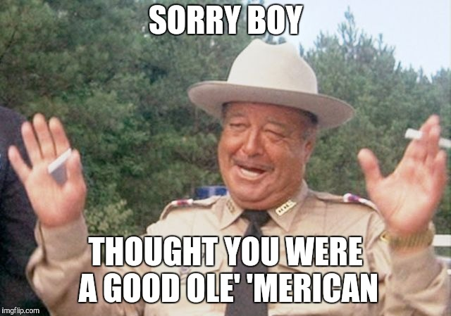 SORRY BOY THOUGHT YOU WERE A GOOD OLE' 'MERICAN | made w/ Imgflip meme maker