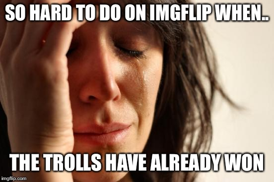 First World Problems Meme | SO HARD TO DO ON IMGFLIP WHEN.. THE TROLLS HAVE ALREADY WON | image tagged in memes,first world problems | made w/ Imgflip meme maker
