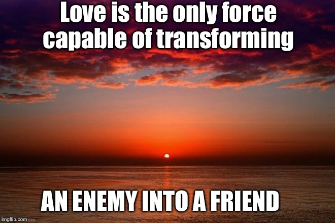 Let love win | Love is the only force capable of transforming AN ENEMY INTO A FRIEND | image tagged in meme,love,friend,inspirational quote,uplifting | made w/ Imgflip meme maker