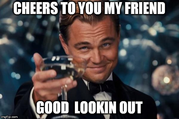 Leonardo Dicaprio Cheers Meme | CHEERS TO YOU MY FRIEND GOOD  LOOKIN OUT | image tagged in memes,leonardo dicaprio cheers | made w/ Imgflip meme maker