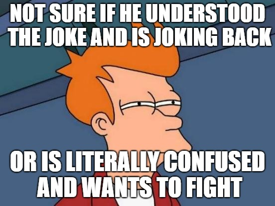 Futurama Fry Meme | NOT SURE IF HE UNDERSTOOD THE JOKE AND IS JOKING BACK OR IS LITERALLY CONFUSED AND WANTS TO FIGHT | image tagged in memes,futurama fry | made w/ Imgflip meme maker
