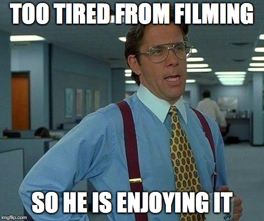 That Would Be Great Meme | TOO TIRED FROM FILMING SO HE IS ENJOYING IT | image tagged in memes,that would be great | made w/ Imgflip meme maker