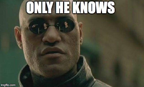 Matrix Morpheus Meme | ONLY HE KNOWS | image tagged in memes,matrix morpheus | made w/ Imgflip meme maker