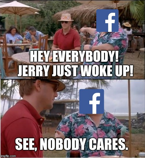 See Nobody Cares Meme | HEY EVERYBODY! JERRY JUST WOKE UP! SEE, NOBODY CARES. | image tagged in memes,see nobody cares | made w/ Imgflip meme maker