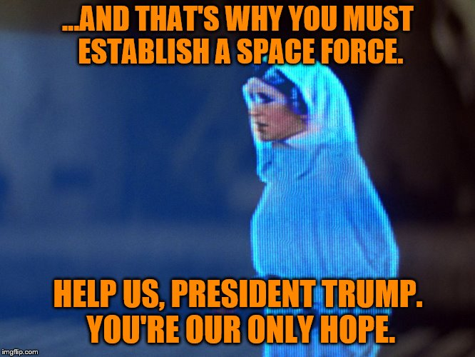Round two - So THAT'S where he got the idea. (A nottaBot request) | ...AND THAT'S WHY YOU MUST ESTABLISH A SPACE FORCE. HELP US, PRESIDENT TRUMP. YOU'RE OUR ONLY HOPE. | image tagged in star wars,memes,princess leia,hologram,personal challenge,space force | made w/ Imgflip meme maker