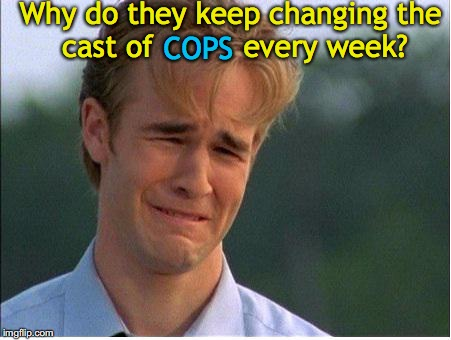 Why do they keep changing the cast of          every week? COPS | image tagged in 90s problems,cops,tv show | made w/ Imgflip meme maker