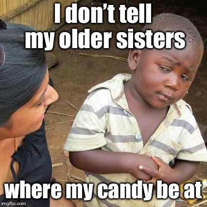 Third World Skeptical Kid Meme | I don't tell my older sisters where my candy be at | image tagged in memes,third world skeptical kid | made w/ Imgflip meme maker