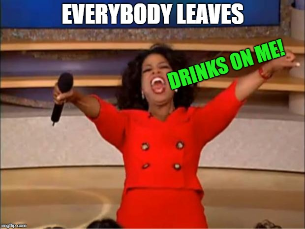 Oprah You Get A Meme | EVERYBODY LEAVES DRINKS ON ME! | image tagged in memes,oprah you get a | made w/ Imgflip meme maker